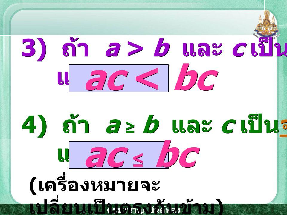 ครูชำนาญ ยันต์ทอง 3) ถ้า a > b และ c เป็นจำนวนจริงลบ แล้ว 3) ถ้า a > b และ c เป็นจำนวนจริงลบ แล้ว 4) ถ้า a ≥ b และ c เป็นจำนวนจริงลบ แล้ว 4) ถ้า a ≥ b และ c เป็นจำนวนจริงลบ แล้ว ac < bc ac ≤ bc ( เครื่องหมายจะ เปลี่ยนเป็นตรงกันข้าม )