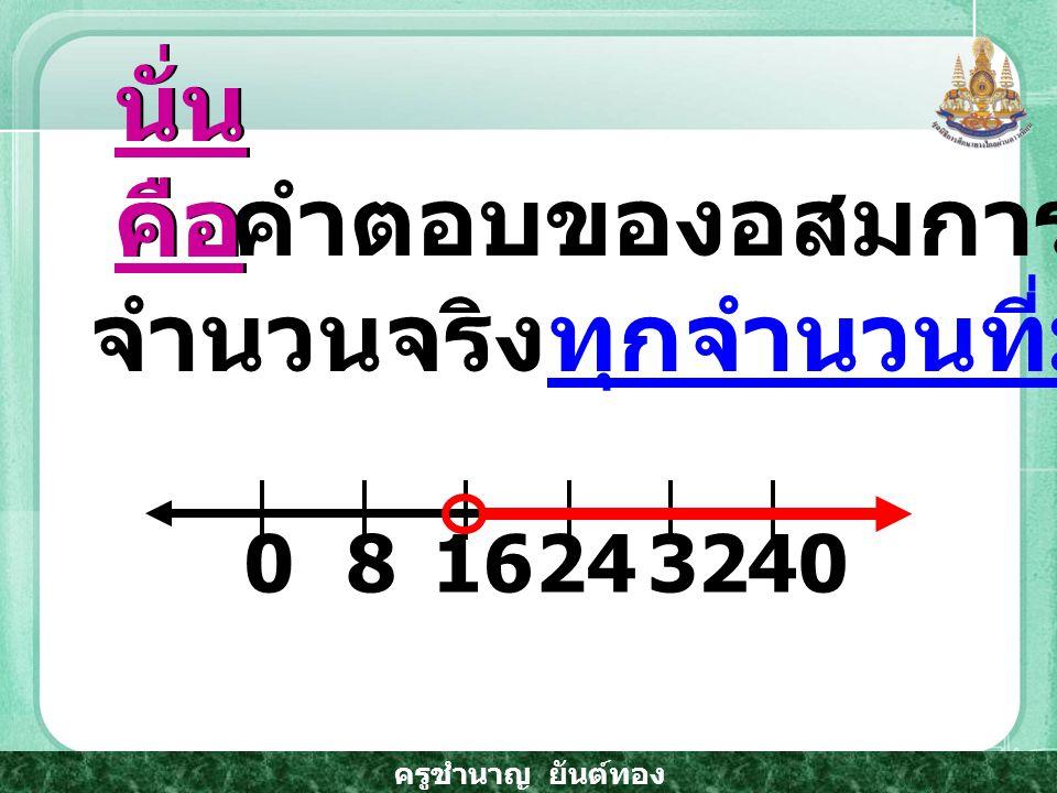 ครูชำนาญ ยันต์ทอง คำตอบของอสมการ คือ จำนวนจริงทุกจำนวนที่มากกว่า 16 นั่น คือ 1683224400
