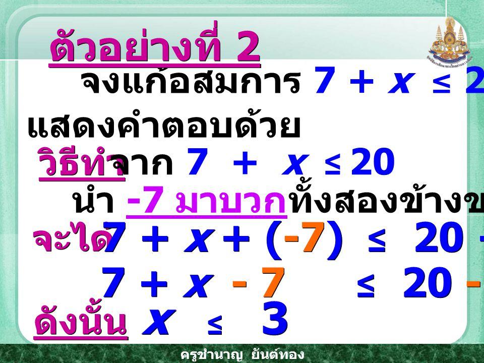 ครูชำนาญ ยันต์ทอง จงแก้อสมการ 7 + x ≤ 20 และเขียนกราฟ แสดงคำตอบด้วย ตัวอย่างที่ 2 วิธีทำ จาก 7 + x ≤ 20 นำ -7 มาบวกทั้งสองข้างของอสมการ จะได้ 7 + x + (-7) ≤ 20 + (-7) 7 + x - 7 ≤ 20 - 7 ดังนั้น x ≤ 3
