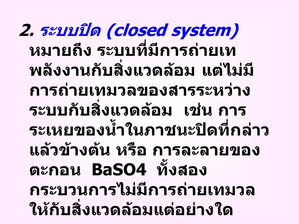 2. ระบบปิด (closed system) หมายถึง ระบบที่มีการถ่ายเท พลังงานกับสิ่งแวดล้อม แต่ไม่มี การถ่ายเทมวลของสารระหว่าง ระบบกับสิ่งแวดล้อม เช่น การ ระเหยของน้ำ