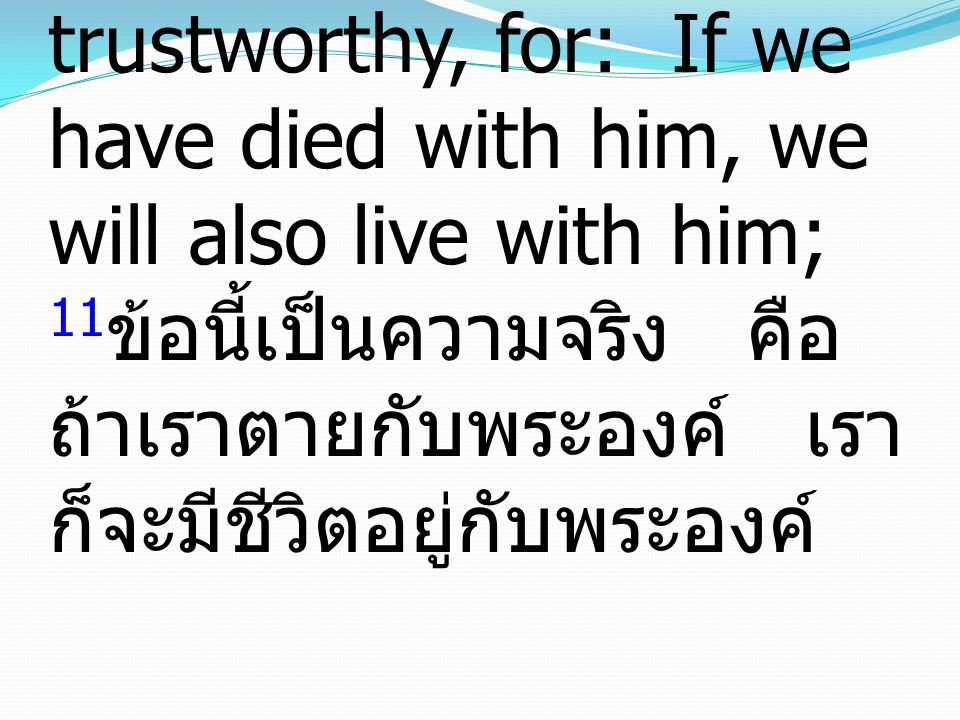 11 The saying is trustworthy, for: If we have died with him, we will also live with him; 11 ข้อนี้เป็นความจริง คือ ถ้าเราตายกับพระองค์ เรา ก็จะมีชีวิตอยู่กับพระองค์