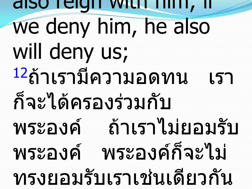 12 if we endure, we will also reign with him; if we deny him, he also will deny us; 12 ถ้าเรามีความอดทน เรา ก็จะได้ครองร่วมกับ พระองค์ ถ้าเราไม่ยอมรับ