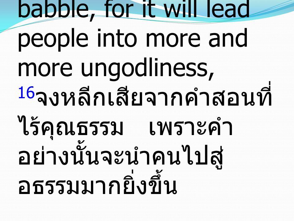 16 But avoid irreverent babble, for it will lead people into more and more ungodliness, 16 จงหลีกเสียจากคำสอนที่ ไร้คุณธรรม เพราะคำ อย่างนั้นจะนำคนไปสู่ อธรรมมากยิ่งขึ้น