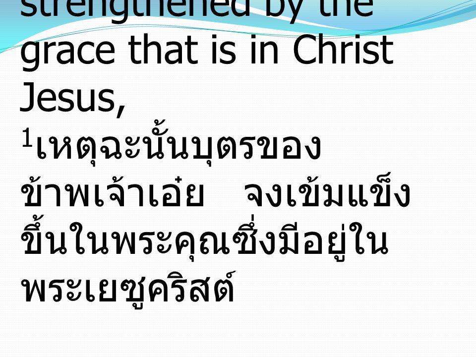 1 You then, my child, be strengthened by the grace that is in Christ Jesus, 1 เหตุฉะนั้นบุตรของ ข้าพเจ้าเอ๋ย จงเข้มแข็ง ขึ้นในพระคุณซึ่งมีอยู่ใน พระเยซูคริสต์