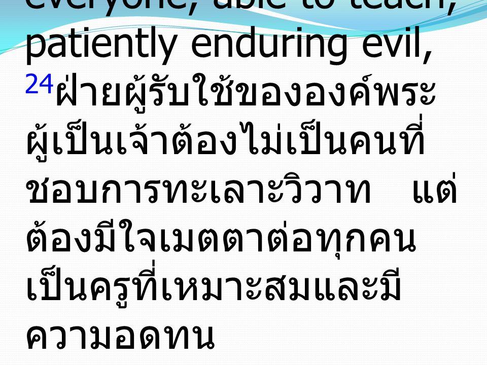 24 And the Lord s servant must not be quarrelsome but kind to everyone, able to teach, patiently enduring evil, 24 ฝ่ายผู้รับใช้ขององค์พระ ผู้เป็นเจ้าต้องไม่เป็นคนที่ ชอบการทะเลาะวิวาท แต่ ต้องมีใจเมตตาต่อทุกคน เป็นครูที่เหมาะสมและมี ความอดทน