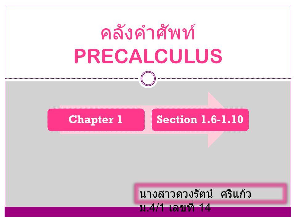 Chapter 1Section 1.6-1.10 คลังคำศัพท์ PRECALCULUS นางสาวดวงรัตน์ ศรีแก้ว ม.4/1 เลขที่ 14