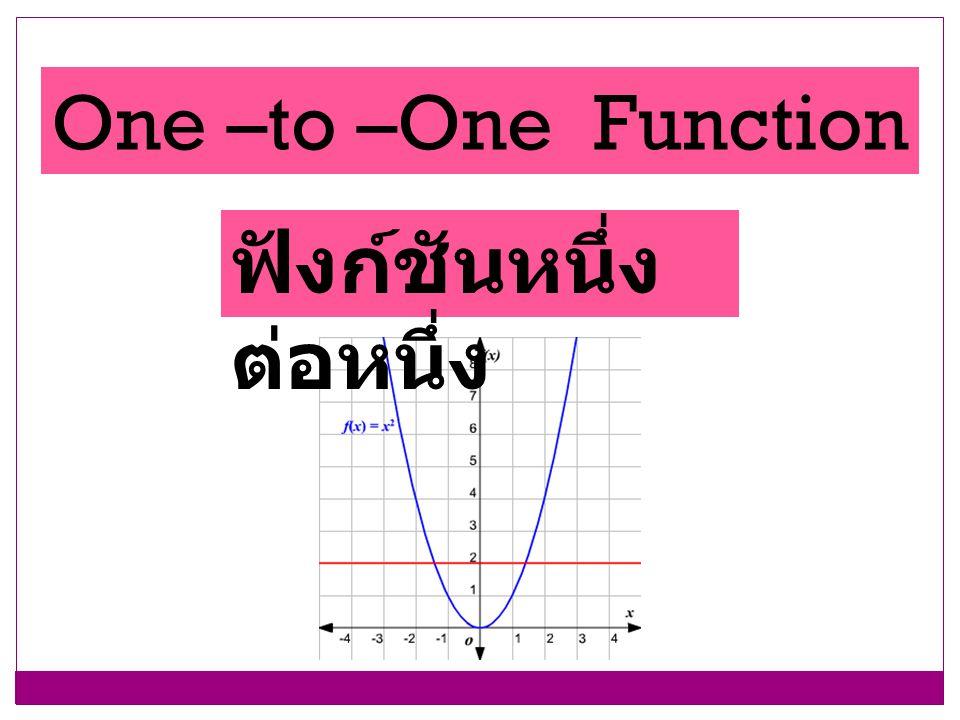 One –to –One Function ฟังก์ชันหนึ่ง ต่อหนึ่ง
