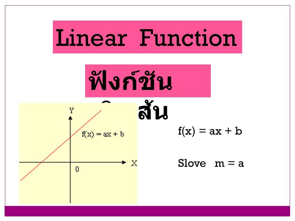 Linear Function ฟังก์ชัน เชิงเส้น f(x) = ax + b Slove m = a