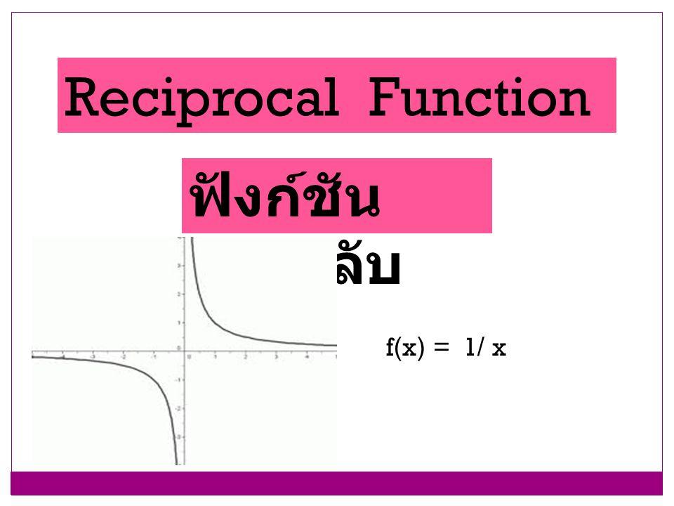 Reciprocal Function ฟังก์ชัน ส่วนกลับ f(x) = 1/ x