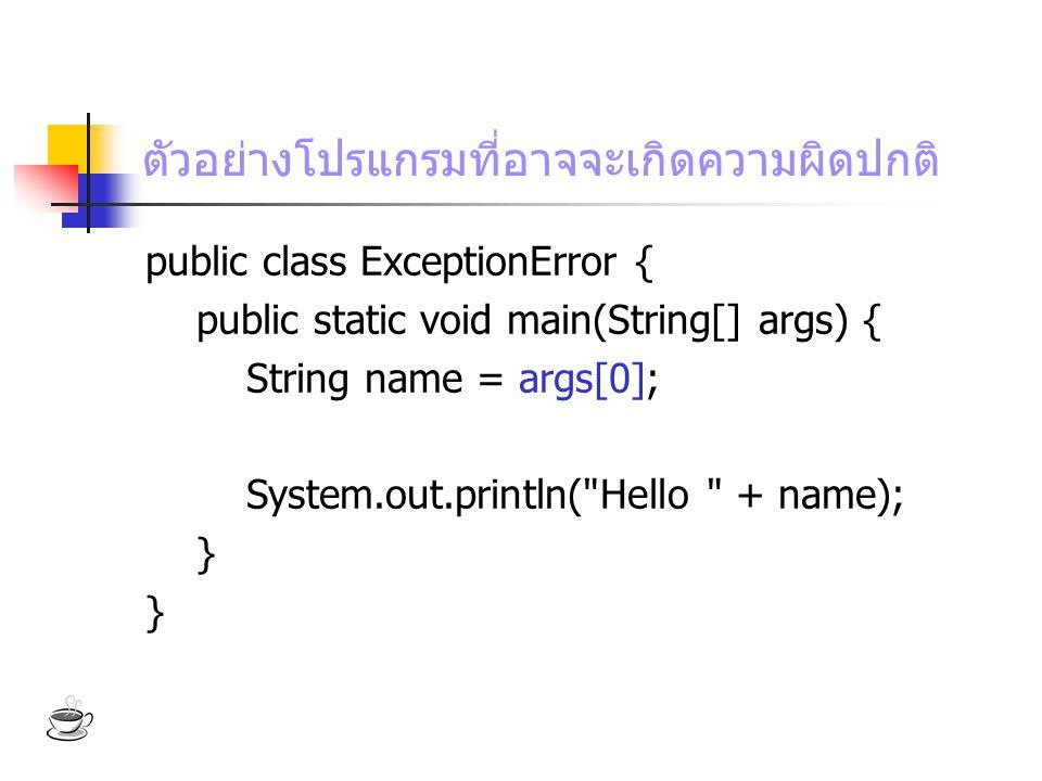 ตัวอย่างโปรแกรมที่อาจจะเกิดความผิดปกติ public class ExceptionError { public static void main(String[] args) { String name = args[0]; System.out.printl