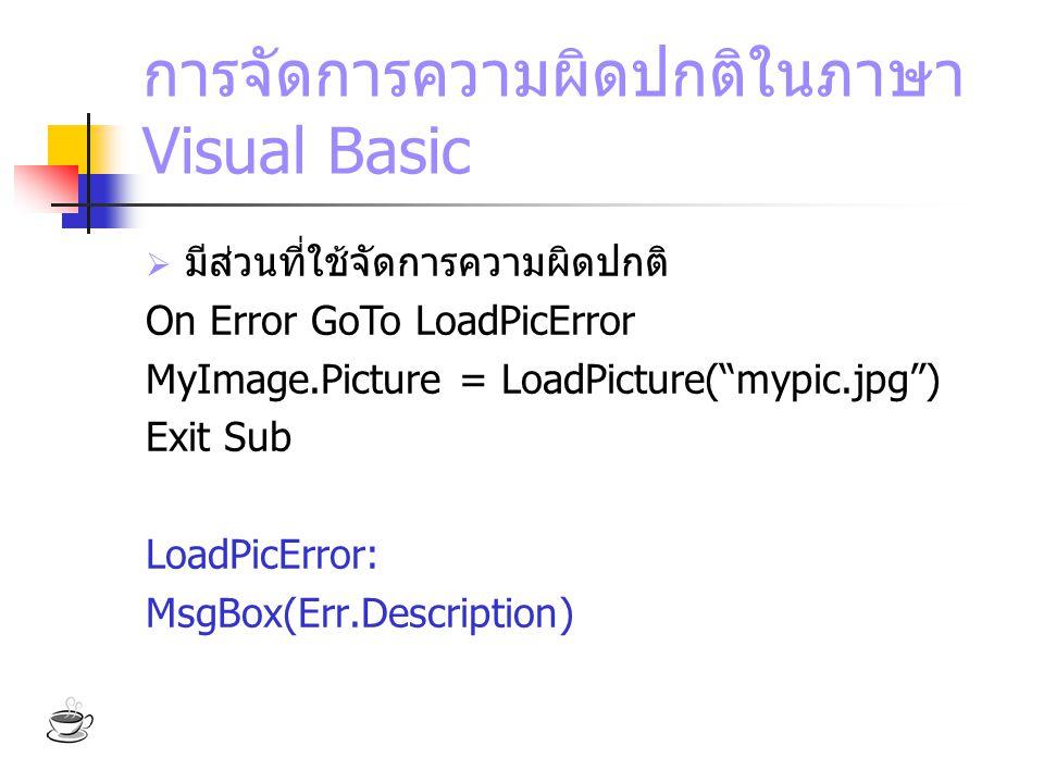 """การจัดการความผิดปกติในภาษา Visual Basic  มีส่วนที่ใช้จัดการความผิดปกติ On Error GoTo LoadPicError MyImage.Picture = LoadPicture(""""mypic.jpg"""") Exit Sub"""