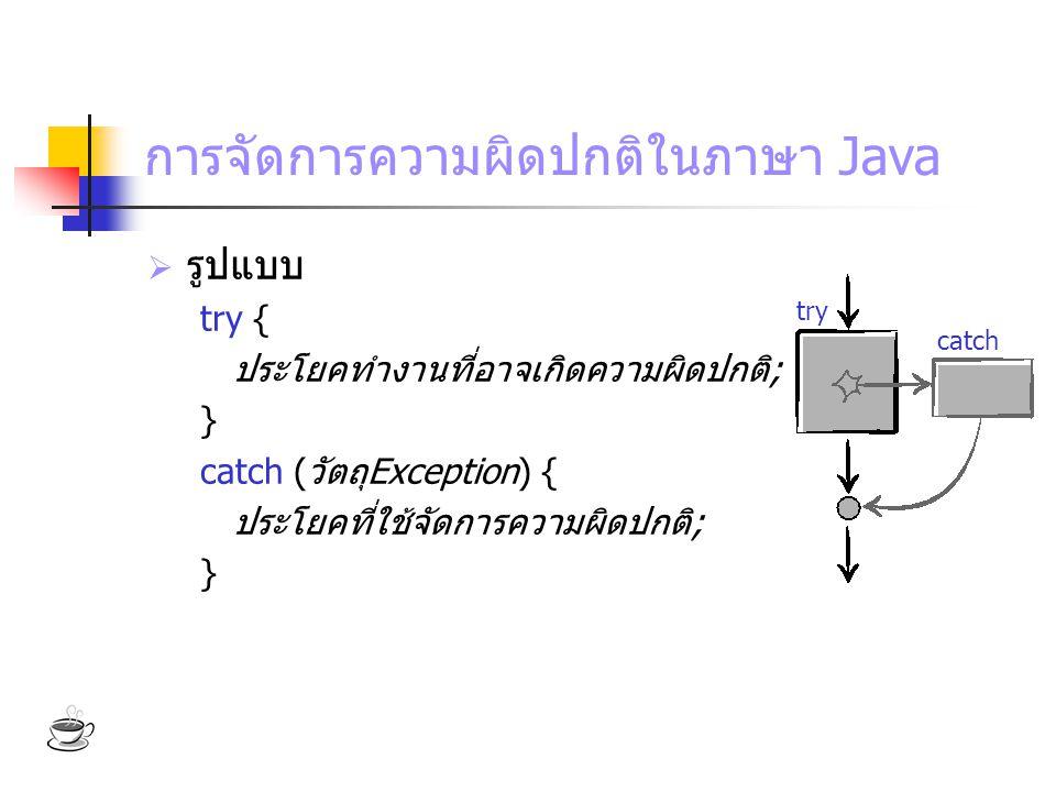 การจัดการความผิดปกติในภาษา Java  รูปแบบ try { ประโยคทำงานที่อาจเกิดความผิดปกติ; } catch (วัตถุException) { ประโยคที่ใช้จัดการความผิดปกติ; } try catch