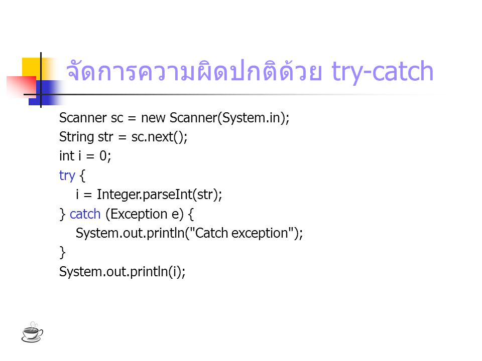 จัดการความผิดปกติด้วย try-catch Scanner sc = new Scanner(System.in); String str = sc.next(); int i = 0; try { i = Integer.parseInt(str); } catch (Exception e) { System.out.println( Catch exception ); } System.out.println(i);