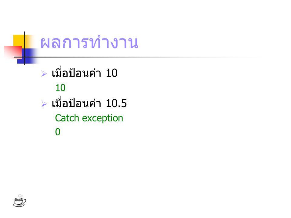 ผลการทำงาน  เมื่อป้อนค่า 10 10  เมื่อป้อนค่า 10.5 Catch exception 0