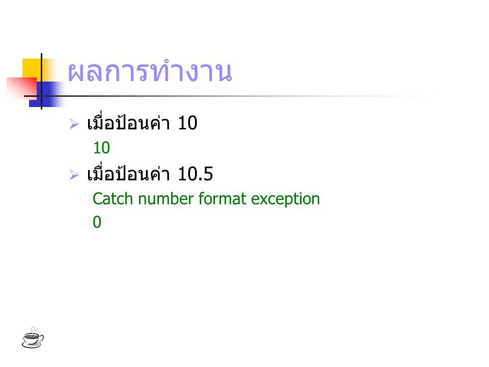ผลการทำงาน  เมื่อป้อนค่า 10 10  เมื่อป้อนค่า 10.5 Catch number format exception 0
