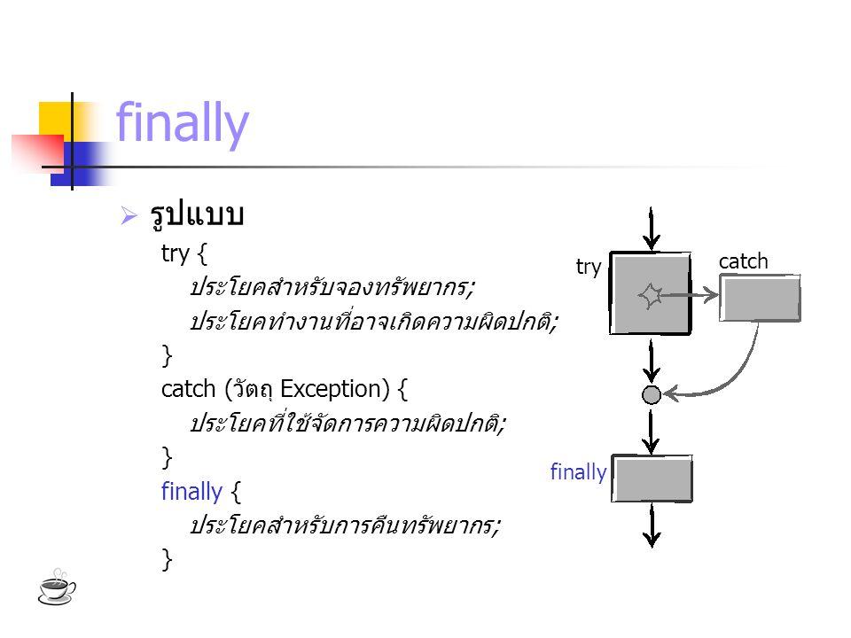 finally  รูปแบบ try { ประโยคสำหรับจองทรัพยากร; ประโยคทำงานที่อาจเกิดความผิดปกติ; } catch (วัตถุ Exception) { ประโยคที่ใช้จัดการความผิดปกติ; } finally