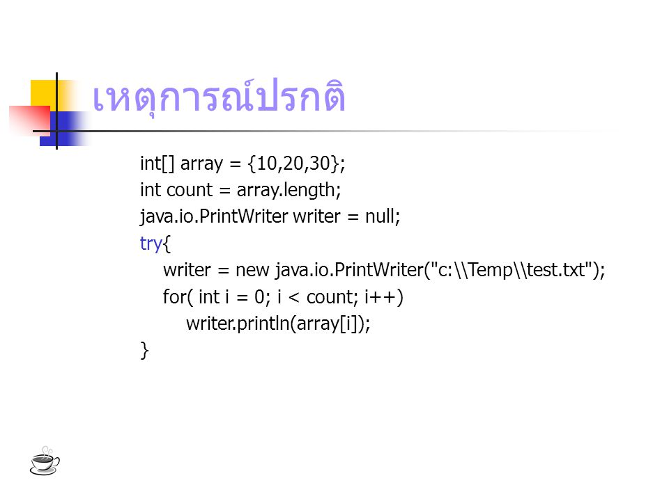 เหตุการณ์ปรกติ int[] array = {10,20,30}; int count = array.length; java.io.PrintWriter writer = null; try{ writer = new java.io.PrintWriter( c:\\Temp\\test.txt ); for( int i = 0; i < count; i++) writer.println(array[i]); }