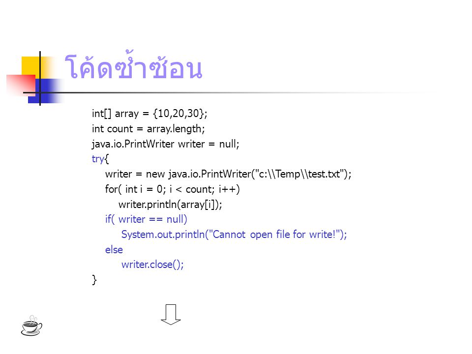 โค้ดซ้ำซ้อน int[] array = {10,20,30}; int count = array.length; java.io.PrintWriter writer = null; try{ writer = new java.io.PrintWriter( c:\\Temp\\test.txt ); for( int i = 0; i < count; i++) writer.println(array[i]); if( writer == null) System.out.println( Cannot open file for write! ); else writer.close(); }