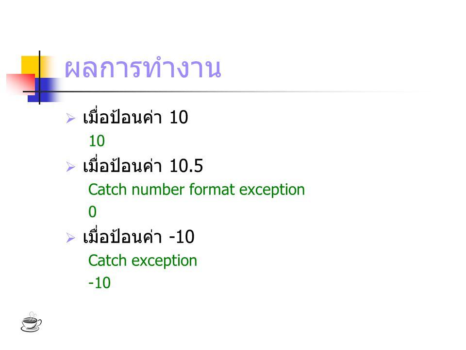 ผลการทำงาน  เมื่อป้อนค่า 10 10  เมื่อป้อนค่า 10.5 Catch number format exception 0  เมื่อป้อนค่า -10 Catch exception -10