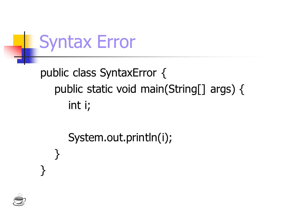 Syntax Error public class SyntaxError { public static void main(String[] args) { int i; System.out.println(i); }