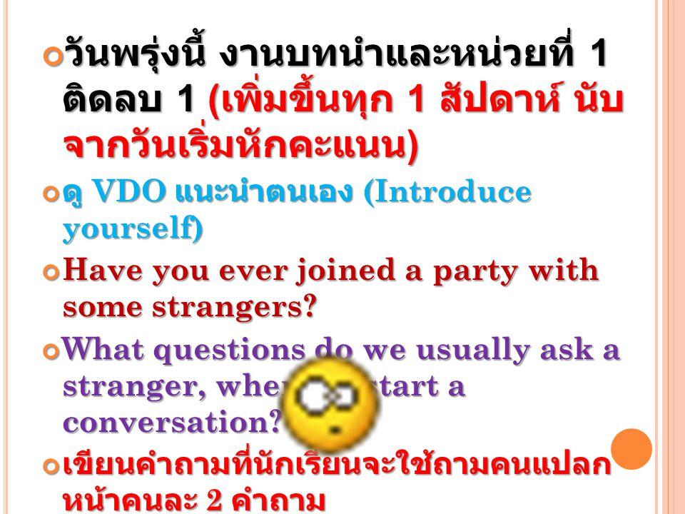วันพรุ่งนี้ งานบทนำและหน่วยที่ 1 ติดลบ 1 ( เพิ่มขึ้นทุก 1 สัปดาห์ นับ จากวันเริ่มหักคะแนน ) ดู VDO แนะนำตนเอง (Introduce yourself) Have you ever joined a party with some strangers.