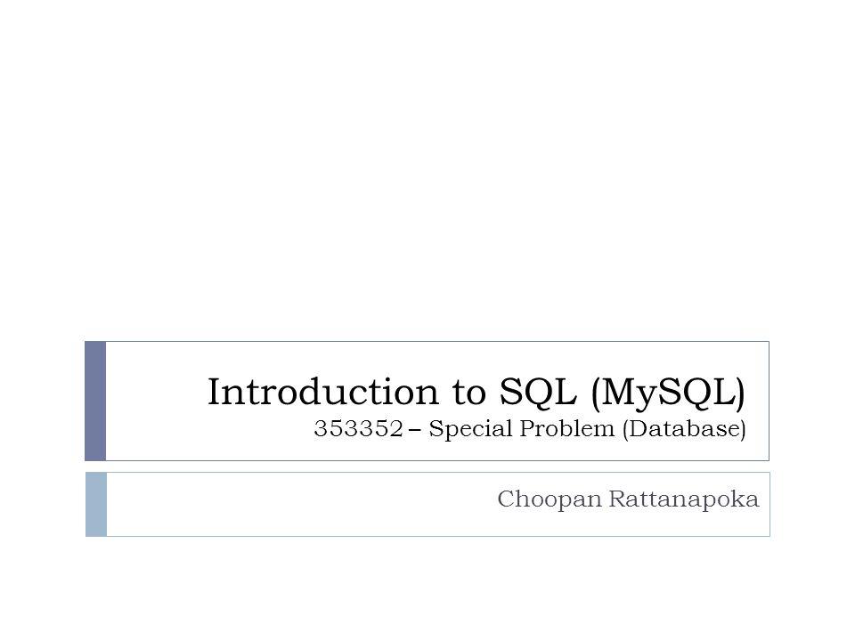 Introduction to SQL (MySQL) 353352 – Special Problem (Database) Choopan Rattanapoka