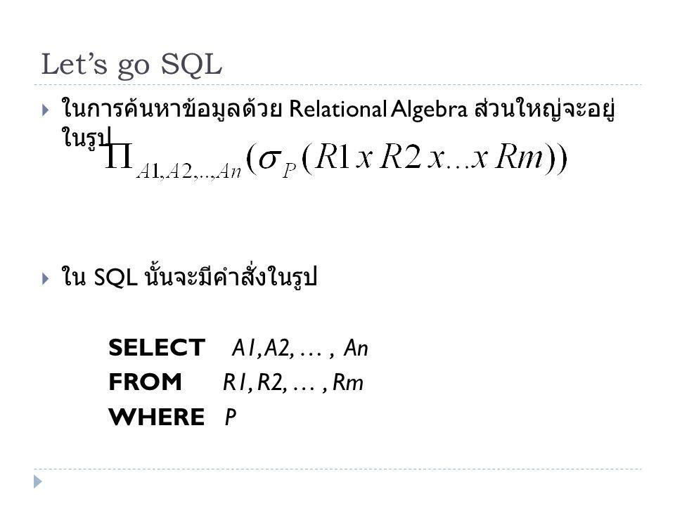 Let's go SQL  ในการค้นหาข้อมูลด้วย Relational Algebra ส่วนใหญ่จะอยู่ ในรูป  ใน SQL นั้นจะมีคำสั่งในรูป SELECT A1, A2, …, An FROM R1, R2, …, Rm WHERE
