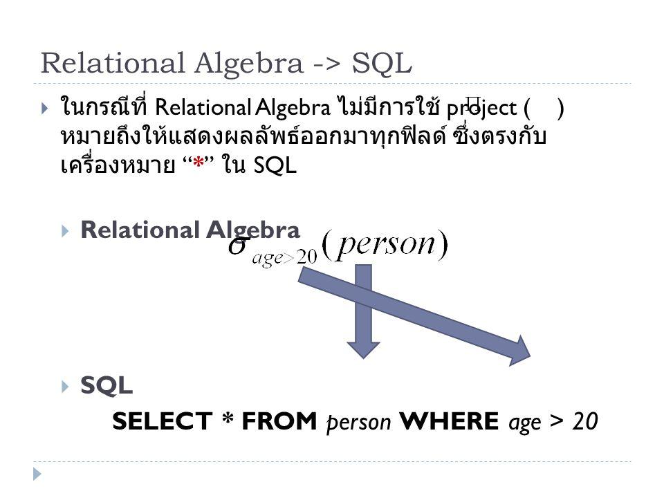 "Relational Algebra -> SQL  ในกรณีที่ Relational Algebra ไม่มีการใช้ project ( ) หมายถึงให้แสดงผลลัพธ์ออกมาทุกฟิลด์ ซึ่งตรงกับ เครื่องหมาย ""*"" ใน SQL"