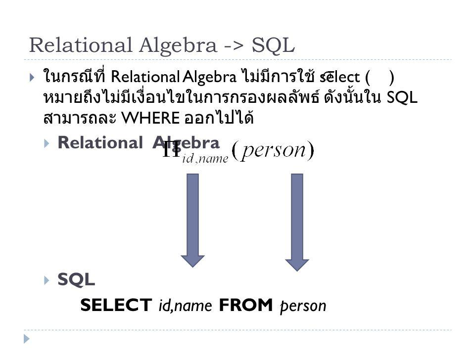 Relational Algebra -> SQL  ในกรณีที่ Relational Algebra ไม่มีการใช้ select ( ) หมายถึงไม่มีเงื่อนไขในการกรองผลลัพธ์ ดังนั้นใน SQL สามารถละ WHERE ออกไ