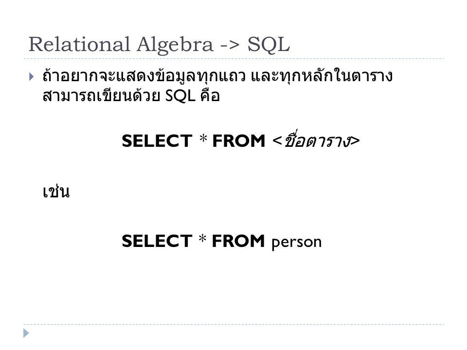Relational Algebra -> SQL  ถ้าอยากจะแสดงข้อมูลทุกแถว และทุกหลักในตาราง สามารถเขียนด้วย SQL คือ SELECT * FROM เช่น SELECT * FROM person