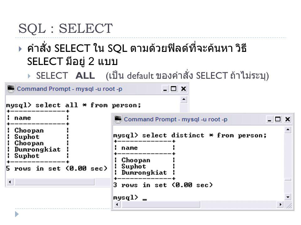 SQL : SELECT  คำสั่ง SELECT ใน SQL ตามด้วยฟิลด์ที่จะค้นหา วิธี SELECT มีอยู่ 2 แบบ  SELECT ALL ( เป็น default ของคำสั่ง SELECT ถ้าไม่ระบุ )  SELECT