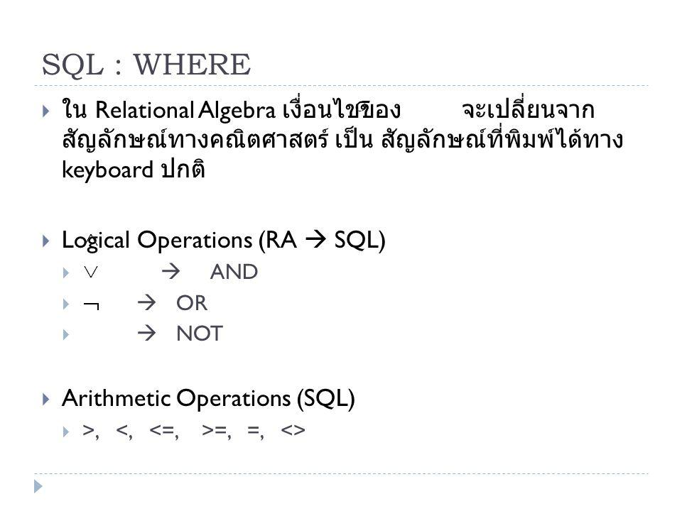 SQL : WHERE  ใน Relational Algebra เงื่อนไขของ จะเปลี่ยนจาก สัญลักษณ์ทางคณิตศาสตร์ เป็น สัญลักษณ์ที่พิมพ์ได้ทาง keyboard ปกติ  Logical Operations (R
