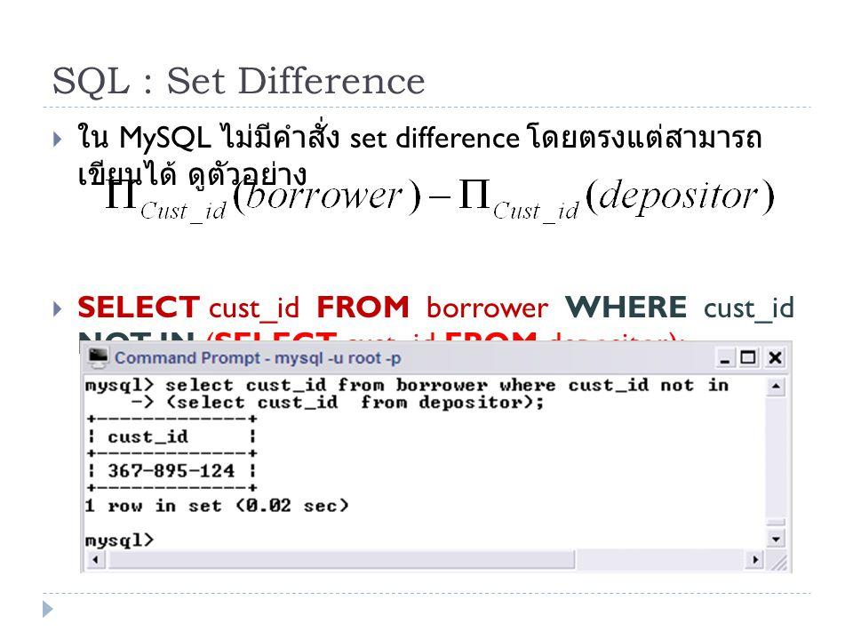 SQL : Set Difference  ใน MySQL ไม่มีคำสั่ง set difference โดยตรงแต่สามารถ เขียนได้ ดูตัวอย่าง  SELECT cust_id FROM borrower WHERE cust_id NOT IN (SE