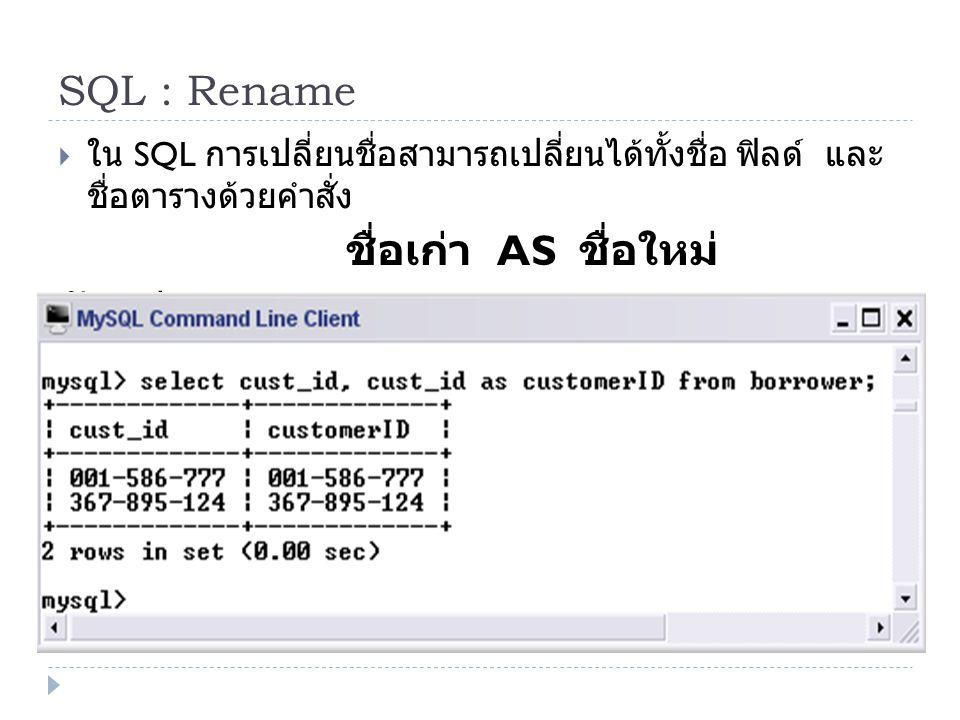SQL : Rename  ใน SQL การเปลี่ยนชื่อสามารถเปลี่ยนได้ทั้งชื่อ ฟิลด์ และ ชื่อตารางด้วยคำสั่ง ชื่อเก่า AS ชื่อใหม่ ตัวอย่าง