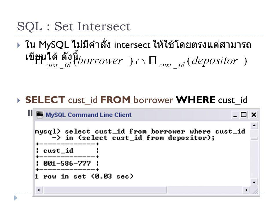 SQL : Set Intersect  ใน MySQL ไม่มีคำสั่ง intersect ให้ใช้โดยตรงแต่สามารถ เขียนได้ ดังนี้  SELECT cust_id FROM borrower WHERE cust_id IN (SELECT cus