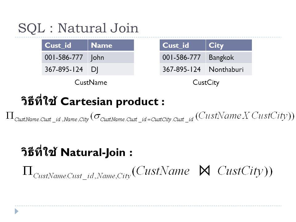 SQL : Natural Join Cust_idName 001-586-777John 367-895-124DJ Cust_idCity 001-586-777Bangkok 367-895-124Nonthaburi CustNameCustCity วิธีที่ใช้ Cartesia