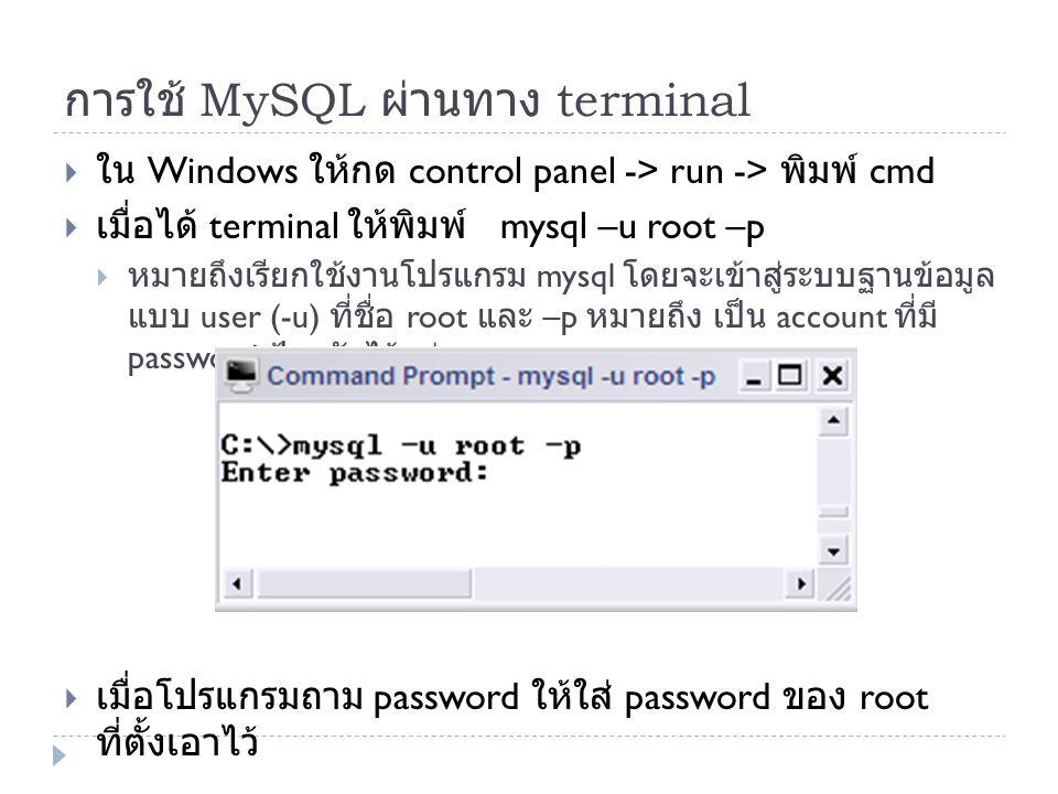 การใช้ MySQL ผ่านทาง terminal  ใน Windows ให้กด control panel -> run -> พิมพ์ cmd  เมื่อได้ terminal ให้พิมพ์ mysql –u root –p  หมายถึงเรียกใช้งานโ