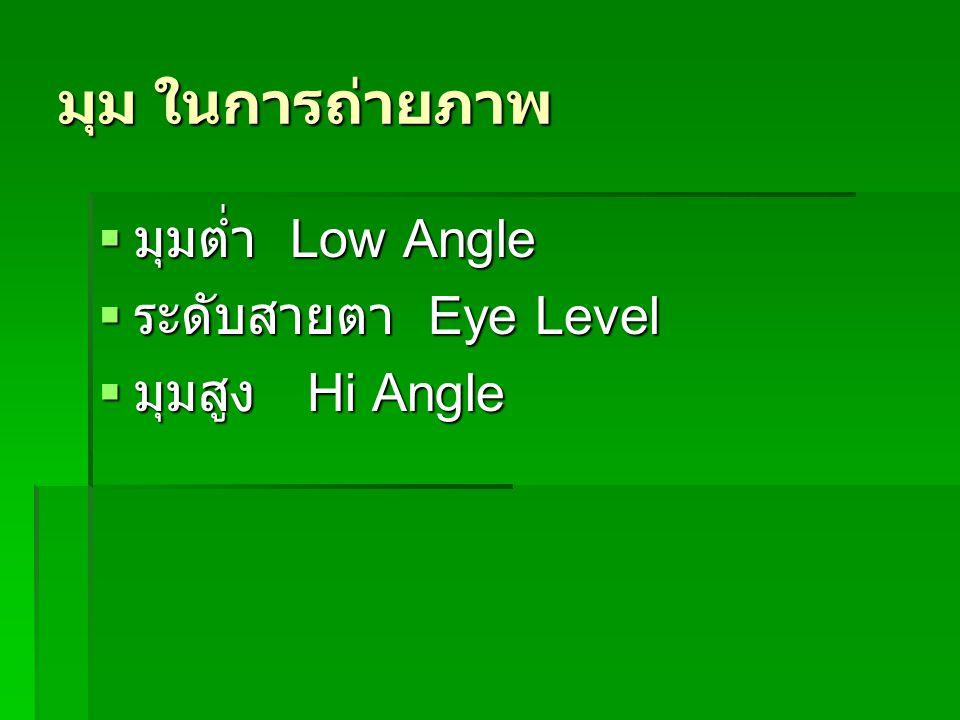 มุม ในการถ่ายภาพ  มุมต่ำ Low Angle  ระดับสายตา Eye Level  มุมสูง Hi Angle