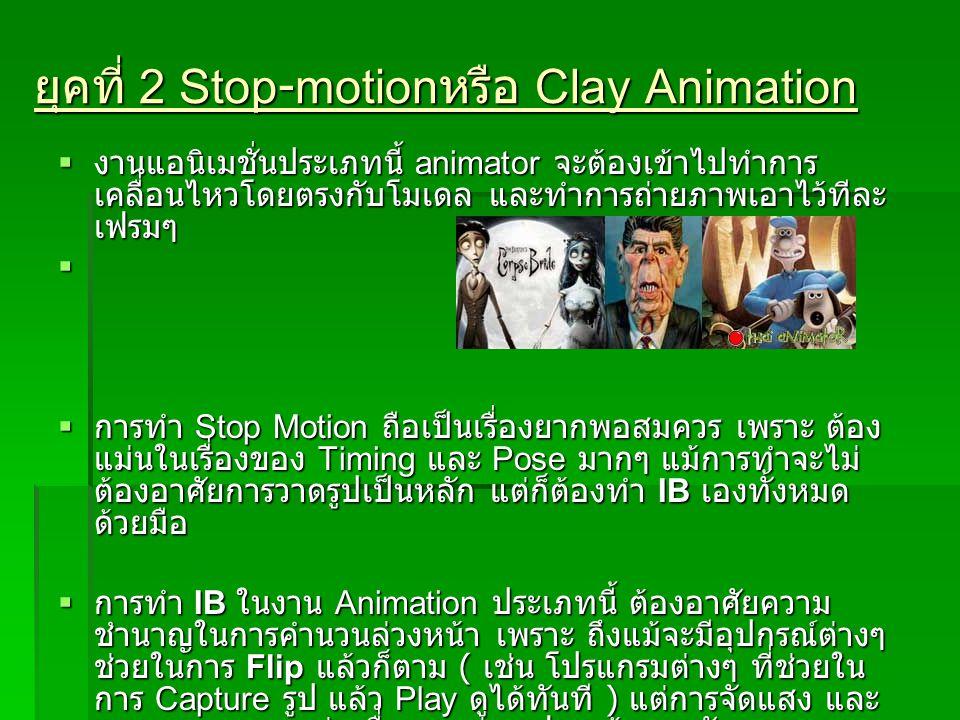 ยุคที่ 2 Stop-motion หรือ Clay Animation  งานแอนิเมชั่นประเภทนี้ animator จะต้องเข้าไปทำการ เคลื่อนไหวโดยตรงกับโมเดล และทำการถ่ายภาพเอาไว้ทีละ เฟรมๆ
