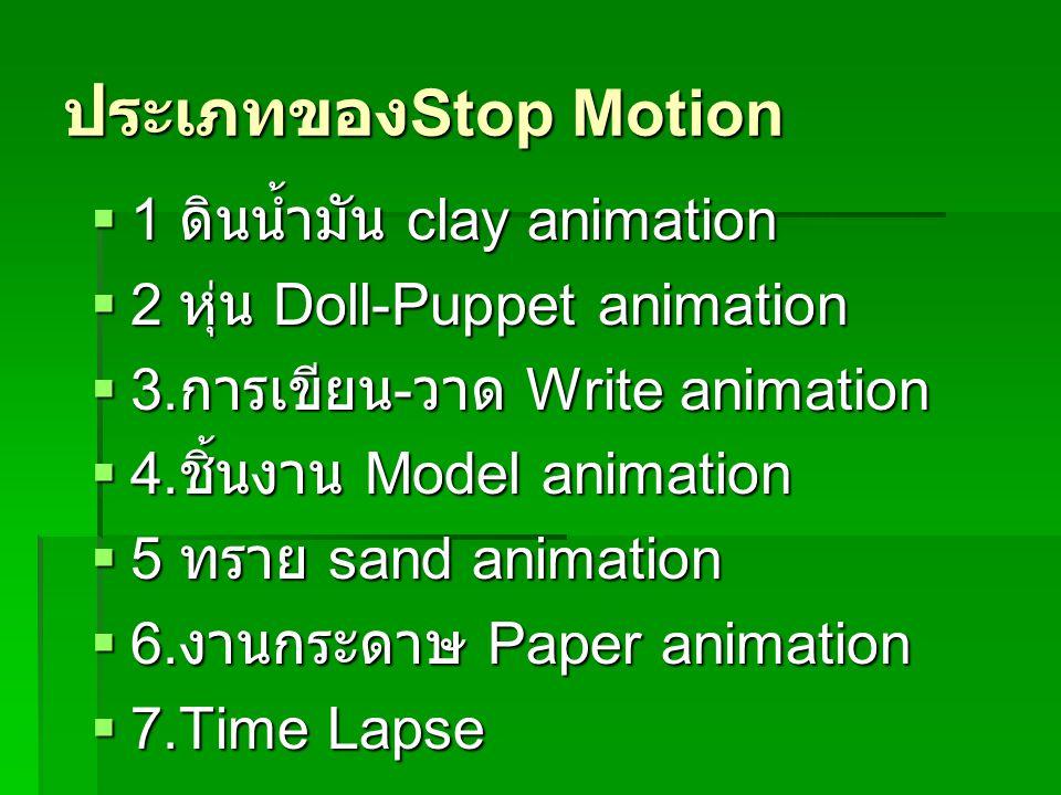 ประเภทของ Stop Motion  1 ดินน้ำมัน clay animation  2 หุ่น Doll-Puppet animation  3. การเขียน - วาด Write animation  4. ชิ้นงาน Model animation  5
