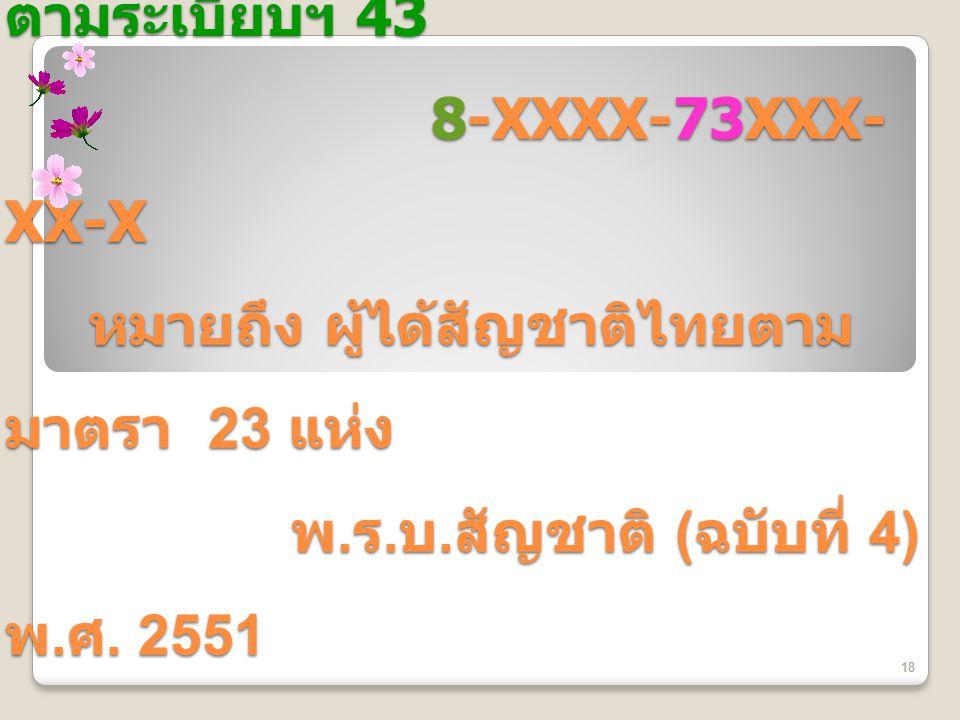 ข้อสังเกต 8-XXXX-84XXX-XX-X หมายถึง ผู้ได้รับการลงรายการ ตามระเบียบฯ 43 8-XXXX-73XXX- XX-X หมายถึง ผู้ได้สัญชาติไทยตาม มาตรา 23 แห่ง พ. ร. บ. สัญชาติ