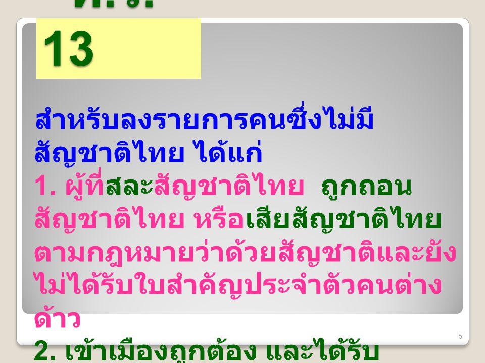 ท. ร. 13 ท. ร. 13 สำหรับลงรายการคนซึ่งไม่มี สัญชาติไทย ได้แก่ 1. ผู้ที่สละสัญชาติไทย ถูกถอน สัญชาติไทย หรือเสียสัญชาติไทย ตามกฎหมายว่าด้วยสัญชาติและยั