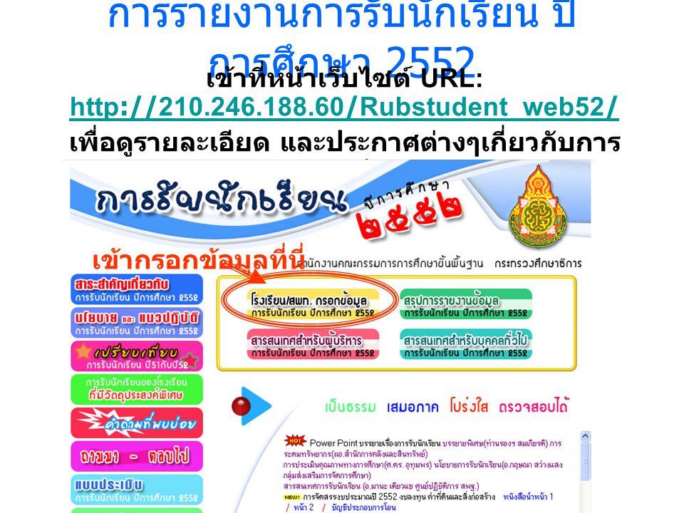 การรายงานการรับนักเรียน ปี การศึกษา 2552 เข้าที่หน้าเว็บไซต์ URL: http://210.246.188.60/Rubstudent_web52/ http://210.246.188.60/Rubstudent_web52/ เพื่อดูรายละเอียด และประกาศต่างๆเกี่ยวกับการ รับนักเรียน เข้ากรอกข้อมูลที่นี่