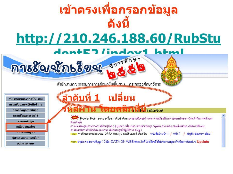 หากช่วงเร่งด่วนเข้าหน้าเว็บไซต์ช้าให้ เข้าตรงเพื่อกรอกข้อมูล ดังนี้ http://210.246.188.60/RubStu dent52/index1.html แล้ว ดำเนินการตามลำดับดังนี้ http://210.246.188.60/RubStu dent52/index1.html ลำดับที่ 1 เปลี่ยน รหัสผ่าน โดยคลิกที่นี่
