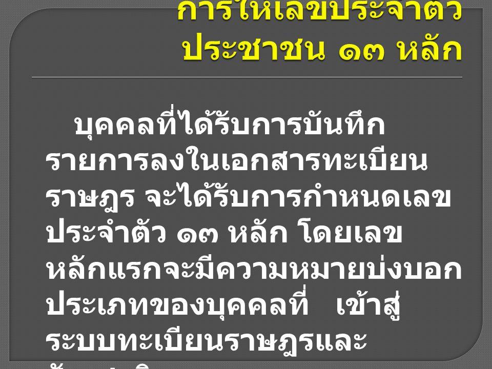 เลข ๑ หมายถึง คนสัญชาติไทยที่ แจ้งการเกิด ภายใน ระยะเวลาที่กฎหมายกำหนด เลข ๒ หมายถึง คนสัญชาติไทยที่ แจ้งการเกิดเกินระยะเวลาที่ กฎหมายกำหนด เลข ๓ หมายถึง คนสัญชาติไทย และคนต่างด้าวที่มีชื่อในทะเบียน บ้านก่อนการให้เลข ๑๓ หลัก เลข ๔ หมายถึง คนสัญชาติไทย และคนต่างด้าวที่เพิ่มชื่อในทะเบียน บ้านด้วยใบแจ้งย้ายในช่วงการให้ เลข ๑๓ หลัก