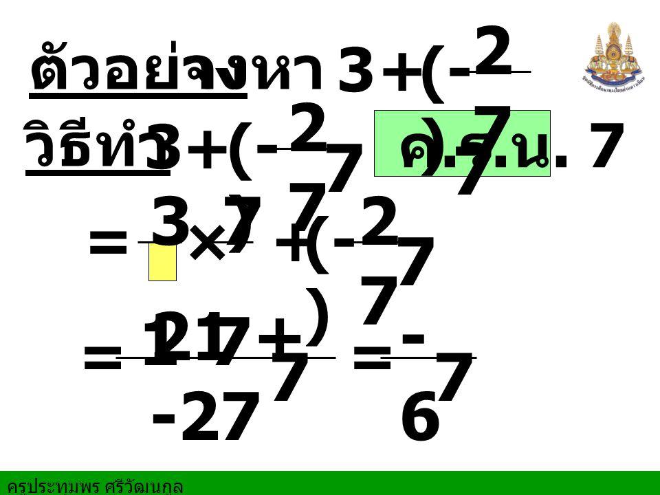 ครูประทุมพร ศรีวัฒนกูล ตัวอย่าง จงหา = = วิธีทำ + ค. ร. น. 7 2727 7 × = + 2727 7 + 3 1 2727 7 7 7 21 + -27 7 -6-6 7 3 3 (- )