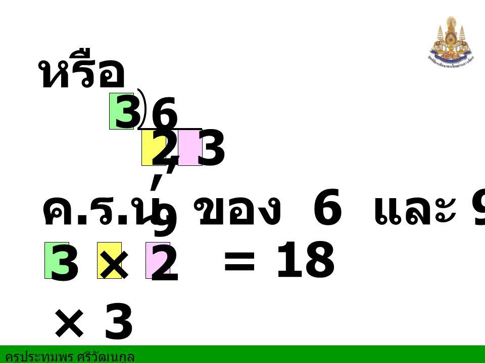 ครูประทุมพร ศรีวัฒนกูล หรือ 6, 9 3 2 ค. ร. น. ของ 6 และ 9 คือ 3 × 2 × 3 = 18, 3