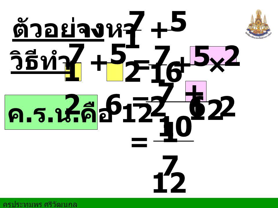 ครูประทุมพร ศรีวัฒนกูล ตัวอย่าง จงหา = = วิธีทำ + ค. ร. น. คือ 12 7 1212 5 6 × = + 7 1212 5 6 + 7 1212 5 6 2 2 7 + 10 12 1717