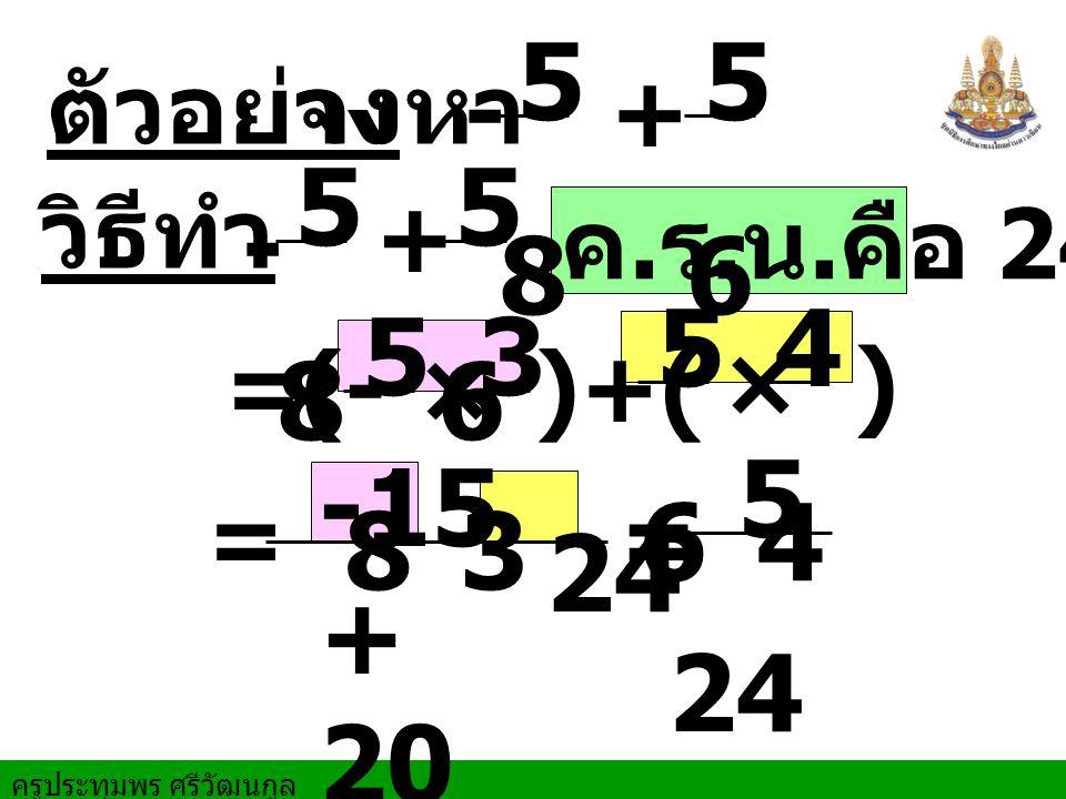 ครูประทุมพร ศรีวัฒนกูล ตัวอย่าง จงหา = = วิธีทำ + ค. ร. น. คือ 24 5 8 5 6 × = + 5 8 5 6 )+( 5 8 5 6 3 3 -15 + 20 24 5 - - (- × 4 4 )