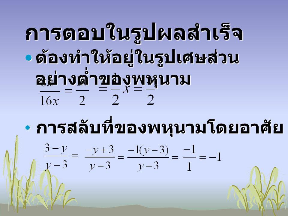 การตอบในรูปผลสำเร็จ ต้องทำให้อยู่ในรูปเศษส่วน อย่างต่ำของพหุนาม ก การสลับที่ของพหุนามโดยอาศัย a(b+c)=ac+ac